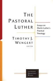 The Pastoral Luther: Essays on Martin Luther's Practical Theology  -              Edited By: Timothy J. Wengert                   By: Timothy J. Wengert, ed.