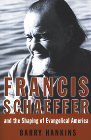 Francis Schaeffer and the Shaping of Evangelical America  -     By: Barry G. Hankins