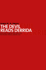 The Devil Reads Derrida--and Other Essays on the University, the Church, Politics, and the Arts  -     By: James K.A. Smith
