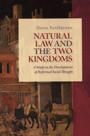 Natural Law and the Two Kingdoms: A Study in the Development of Reformed Social Thought  -              By: David Van Drunen