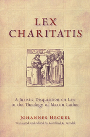 Lex Charitatis: A Juristic Disquistion on Law in the Theology of Martin Luther  -     By: Johannes Heckel
