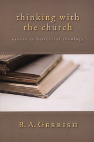 Thinking with the Church: Essays in Historical Theology  -     By: B.A. Gerrish