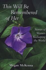 This Will Be Remembered of Her: Stories of Women Reshaping the World  -     By: Megan McKenna