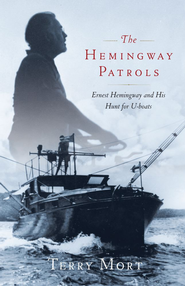 The Hemingway Patrols: Ernest Hemingway and His Hunt for U-Boats - eBook  -     By: Terry Mort