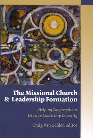 The Missional Church and Leadership Formation: Helping Congregations Develop Leadership Capacity  -     By: Craig Van Gelder