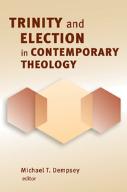 Trinity and Election in Contemporary Theology  -     Edited By: Michael T. Dempsey     By: Michael T. Dempsey, ed.