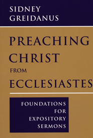 Preaching Christ from Ecclesiastes: Foundations for Expository Sermons  -     By: Sidney Greidanus