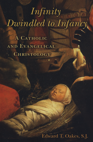Infinity Dwindled to Infancy: A Catholic and Evangelical Christology  -     By: Edward T. Oakes