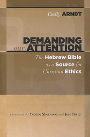 Demanding Our Attention: The Hebrew Bible as a Source for Christian Ethics  -     By: Emily Arndt