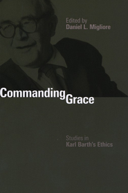 Commanding Grace: Studies in Karl Barth's Ethics   -     Edited By: Daniel L. Migliore     By: Edited by Daniel L. Migliore