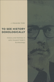 To See History Doxologically: History and Holiness in John Howard Yoder's Ecclesiology  -     By: J. Alexander Sider