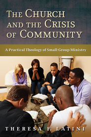 The Church and the Crisis of Community: A Practical Theology of Small-Group Ministry  -     By: Theresa F. Latini