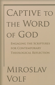 Captive to the Word of God: Engaging the Scriptures for Contemporary Theological Reflection  -     By: Miroslav Volf