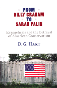 From Billy Graham to Sarah Palin: Evangelicals and the Betrayal of American Conservatism  -     By: D.G. Hart