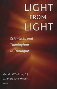 Light from Light: Scientists and Theologians in Dialogue  -              Edited By: Gerald O'Collins S.J., Mary Ann Meyers                   By: Gerald O'Collins, S.J. & Mary Ann Meyers, eds.