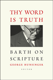 Thy Word Is Truth: Barth on Scripture  -              Edited By: George Hunsinger                   By: George Hunsinger, ed.