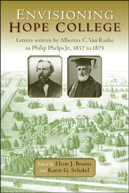 Envisioning Hope College: Letters written by Albertus C. Van Raalte to Phillip Phelps, Jr. 1857-1875  -              Edited By: Elton J. Bruins, Karen G. Schakel                   By: Elton J. Bruins (Eds.) & Karen G. Schakel (Eds.)