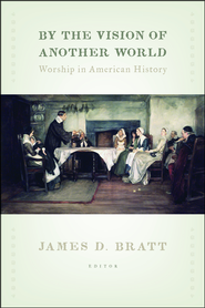 By the Vision of Another World: Worship in American History  -              Edited By: James D. Bratt                   By: Edited by James D. Bratt