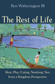 The Rest of Life: Rest, Play, Eating, Studying, Sex from a Kingdom Perspective  -              By: Ben Witherington III