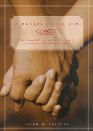 A Husband Like Him: Becoming a Christ-Like Leader in the Home  -     By: Jason Whetstone