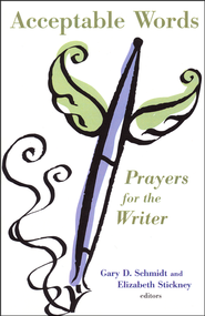 Acceptable Words: Prayers for the Writer  -              Edited By: Gary D. Schmidt, Elizabeth Stickney                   By: Edited by Gary D. Schmidt & Elizabeth Stickney