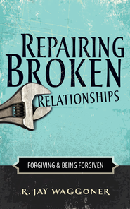 Repairing Broken Relationships: Forgiving & Being Forgiven  -              By: R. Jay Waggoner