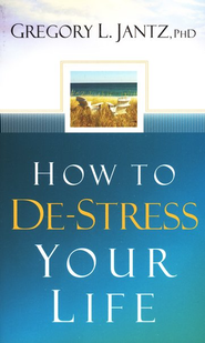 How to De-Stress Your Life  -              By: Gregory L. Jantz