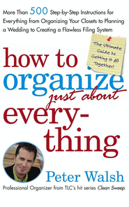 How to Organize (Just About) Everything: More Than 500 Step-by-Step Instructions for Everything from Organizing Your Closets to Planning a Wedding to Creating a Flawless Filing System - eBook  -     By: Peter Walsh