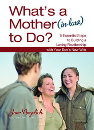 What's a Mother (in-Law) to Do?: 5 Essential Steps to Building a Loving Relationship with Your Son's New Wife - eBook  -     By: Jane Angelich