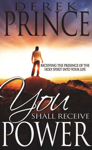 You Shall Receive Power: Receiving the Holy Spirit into Your Life  -     By: Derek Prince