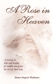 A Rose in Heaven: A Journey of Hope and Healing for  Women who Grieve the Loss of Their Baby  -     By: Dawn Siegrist Waltman