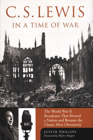 C. S. Lewis in a Time of War: The World War II Broadcasts that Riveted a Nation and Became Mere Christianity  -              By: Justin Phillips