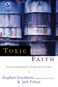 Toxic Faith: Experiencing Healing Over Painful Spiritual Abuse  -              By: Stephen Arterburn, Jack Felton