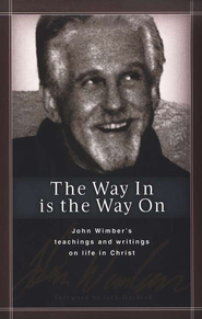 The Way In is the Way On: John Wimber's teachings and writings on life in Christ  -     By: John Wimber