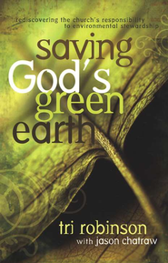 Saving God's Green Earth: Rediscovering the Church's Responsibility to Environmental Stewardship  -              By: Tri Robinson
