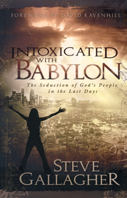 Intoxicated with Babylon: The Seduction of God's People in the Last Days  -     By: Steve Gallagher
