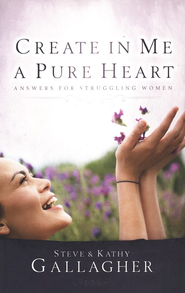 Create In Me A Pure Heart: Answers For Struggling Women  -     By: Steve Gallagher, Kathy Gallagher