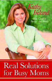Real Solutions for Busy Moms: Your Guide to Success and Sanity - eBook  -     By: Kathy Ireland