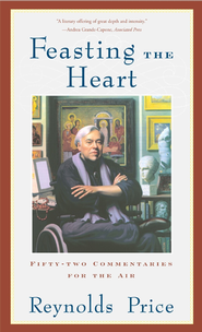 Feasting the Heart: Fifty-two Commentaries for the Air - eBook  -     By: Reynolds Price