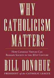 Why Catholicism Matters   -              By: Dr. William Donohue