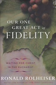 Our One Great Act of Fidelity: Waiting for Christ in the Eucharist  -     By: Ronald Rolheiser