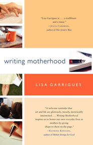 Writing Motherhood: Tapping Into Your Creativity as a Mother and a Writer - eBook  -     By: Lisa Garrigues