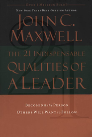 The 21 Indispensable Qualities of a Leader: Becoming the Person Others Will Want to Follow  -              By: John C. Maxwell
