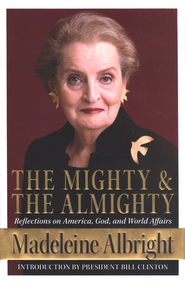 Mighty and the Almighty: Reflections on America, God and World Affairs  -     By: Madeleine Albright