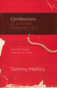Confessions of a Good Christian Girl: The Secrets Women Keep and the Grace That Saves Them  -     By: Tammy Maltby, Anne Christian Buchanan