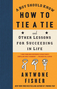 A Boy Should Know How to Tie a Tie: And Other Lessons for Succeeding in Life - eBook  -     By: Antwone Fisher