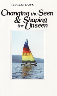 Changing the Seen & Shaping the Unseen   -     By: Charles Capps