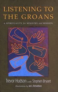 Listening to the Groans: A Spirituality for Ministry and Mission  -     By: Trevor Hudson