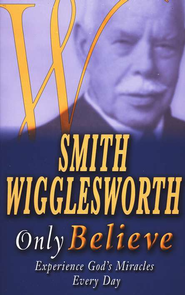 Only Believe: Experience God's Miracles Every Day  -     By: Smith Wigglesworth