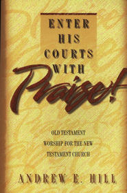 Enter His Courts with Praise!                             Old Testament Worship for Ministry, Second Edition  -              By: Andrew E. Hill
